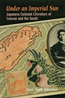 Under an Imperial Sun: Japanese Colonial Literature of Taiwan and the South by Faye Yuan Kleeman(2003-09-30)