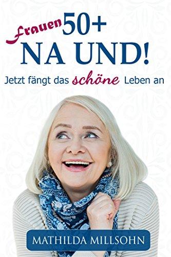 Frauen 50+ na und!: Jetzt fängt das schöne Leben an