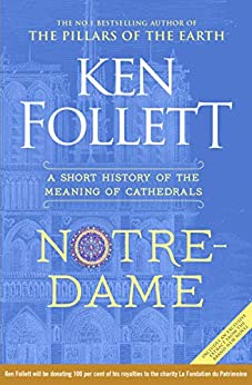 Notre-Dame: A Short History of the Meaning of Cathedrals by [Ken Follett]