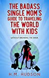 The Badass Single Mom's Guide to Traveling the World with Kids: Without Breaking the Bank (The Badass Single Mom's Guides Book 2)