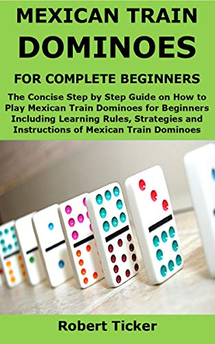 MEXICAN TRAIN DOMINOES FOR COMPLETE BEGINNERS: The Concise Step by Step Guide on How to Play Mexican Train Dominoes for Beginners Including Learning Rules, ... of Mexican Train (English Edition)