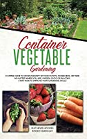 Container Vegetable Gardening: The Ultimate Guide to Grow a Bounty of Food in Pots, Raised Beds, or Tubs. No Matter Where You are, Garden, Patio or Balcony Start Now to Improve Your Gardening Skills (The Complete Gardener Guide)