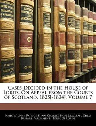 [(Cases Decided in the House of Lords, on Appeal from the Courts of Scotland, 1825[-1834], Volume 7)] [By (author) James Wilson ] published on (January, 2010)