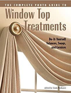 Complete Photo Guide to Window-Top Treatments: Do-It-Yourself Valances, Swags, and Cornices: Selecting, Sewing and Installing Valances, Swags and Cornices
