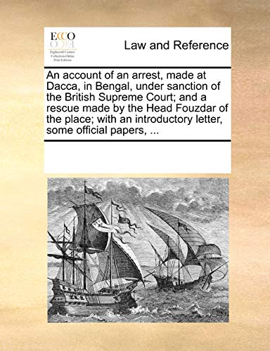 An account of an arrest, made at Dacca, in Bengal, under sanction of the British Supreme Court; and a rescue made by the Head Fouzdar of the place; ... letter, some official papers, ...