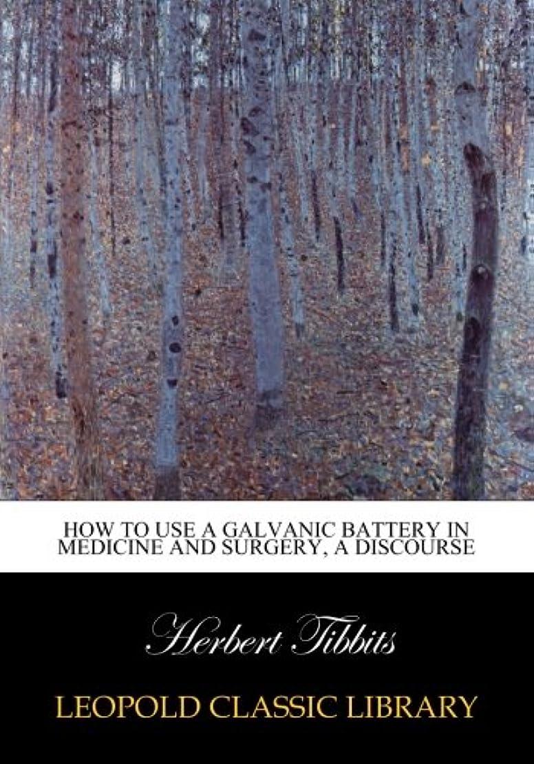 大統領エキスクライマックスHow to use a galvanic battery in medicine and surgery, a discourse