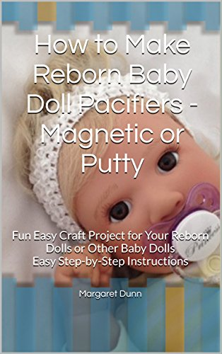How to Make Reborn Baby Doll Pacifiers - Magnetic or Putty: Fun Easy Craft Project for Your Reborn Dolls or Other Baby Dolls Easy Step-by-Step Instructions (English Edition)