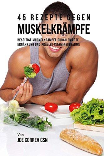 45 Rezepte gegen Muskelkrämpfe: Beseitige Muskelkrämpfe durch smarte Ernährung und präzise Vitamineinnahme