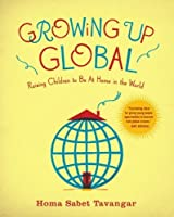 Growing Up Global: Raising Children to Be At Home in the World by Homa Sabet Tavangar(2009-08-25)