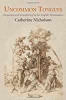 Uncommon Tongues: Eloquence and Eccentricity in the English Renaissance by Catherine Nicholson(2013-11-20)