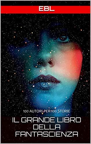 il Grande Libro della Fantascienza: 100 AUTORI PER 100 STORIE