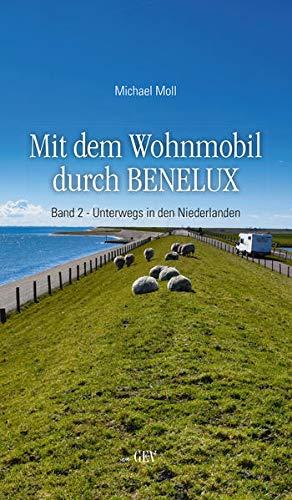 Mit dem Wohnmobil durch BENELUX: Band 2 - Unterwegs in den Niederlanden