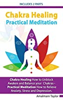 Chakra Healing - Includes 2 Parts - Chakra Healing A Beginners Guide to Unblock Awaken and Balance your Chakras - Practical Meditation For Beginners A Beginners Guide to Meditate in Practical way
