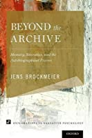 Beyond the Archive: Memory, Narrative, and the Autobiographical Process (Explorations in Narrative Psychology)
