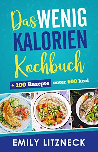 Das wenig Kalorien Kochbuch: inklusive 100 Rezepte unter 500 Kalorien