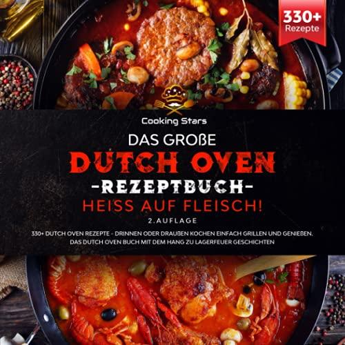 Das große Dutch Oven Rezeptbuch - Heiss auf Fleisch!: 330+ Dutch Oven Rezepte - Drinnen oder Draußen kochen einfach grillen und genießen. Das Dutch Oven Buch mit dem Hang zu Lagerfeuer Geschichten