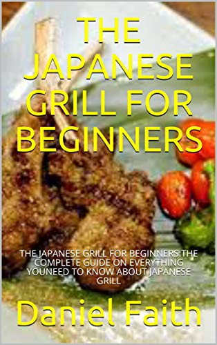 THE JAPANESE GRILL FOR BEGINNERS: THE JAPANESE GRILL FOR BEGINNERS:THE COMPLETE GUIDE ON EVERYTHING YOUNEED TO KNOW ABOUT JAPANESE GRILL (English Edition)