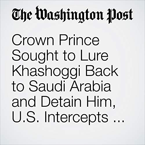Crown Prince Sought to Lure Khashoggi Back to Saudi Arabia and Detain Him, U.S. Intercepts Show copertina