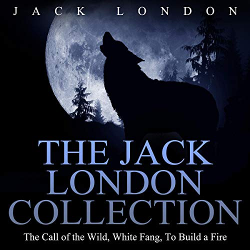 The Jack London Collection: The Call of the Wild, White Fang, To Build a Fire