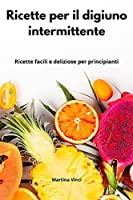 Ricette per il digiuno intermittente: Ricette facili e deliziose per principianti. Intermittent Cookbook (Italian Edition)