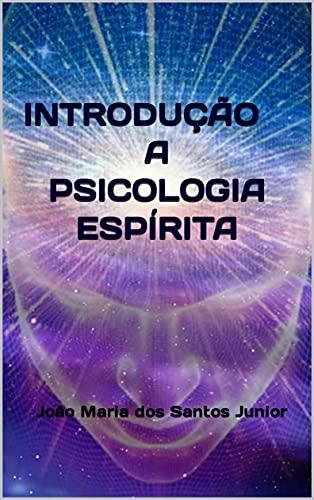 INTRODUÇÃO A PSICOLOGIA ESPÍRITA: Conforme o entendimento de João Maria dos Santos Junior