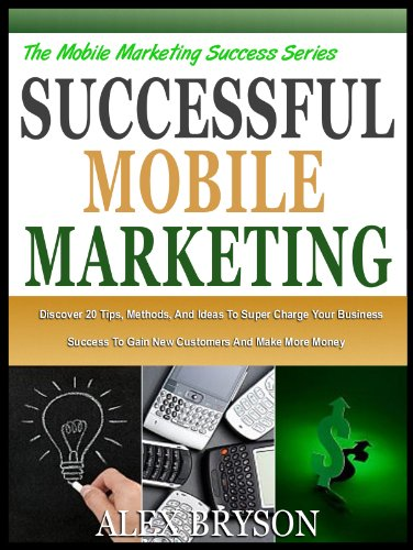 SUCCESSFUL MOBILE MARKETING: Discover 20 Tips, Methods And Ideas To Super Charge Your Business Success, Gain New Customers And Make More Money (The Mobile ... Success Series Book 4) (English Edition)