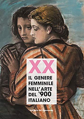 Xx. Il genere femminile nell'arte del '900 italiano. Catalogo della mostra (Firenze, 16 settembre-2 ottobre 2019). Ediz. illustrata