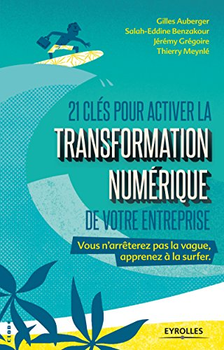 21 clés pour activer la transformation numérique de votre entreprise: Vous n'arrêterez pas la vague, apprenez à la surfer (French Edition)