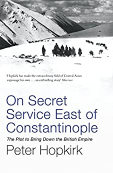 On Secret Service East of Constantinople: The Plot to Bring Down the British Empire (Not A Series) by [Peter Hopkirk]