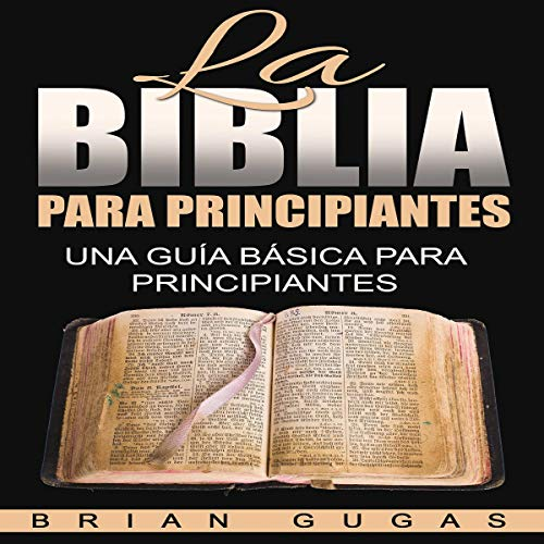 La Biblia para Principiantes: Una Guía Básica para Principiantes [The Bible for Beginners: A Basic Beginner's Guide]                   By:                                                                                                                                 Brian Gugas                               Narrated by:                                                                                                                                 Iraima Arrechedera                      Length: 2 hrs and 37 mins     Not rated yet     Overall 0.0