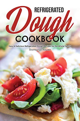 Refrigerated Dough Cookbook: Easy & Delicious Refrigerated Dough Recipes for the Whole Family