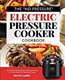 """The """"No-Pressure"""" Electric Pressure Cooker Cookbook: 101 Family-Friendly Recipes with Instructions for your Instant Pot-Style Multi Cooker"""