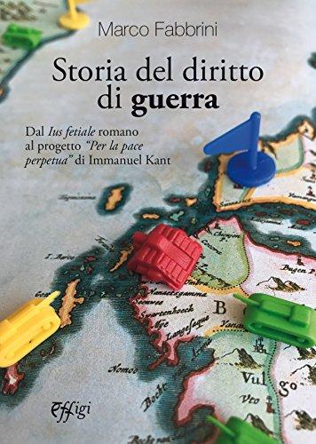 Storia del diritto di guerra. Dal «Ius fetiale» romano al progetto «Per la pace perpetua» di Immanuel Kant