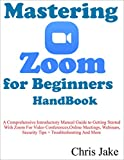 Mastering Zoom for Beginners Handbook: A Comprehensive Introductory Manual Guide to Getting Started with Zoom...