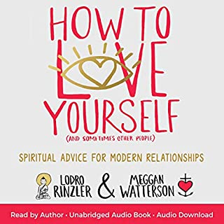 How to Love Yourself (and Sometimes Other People)     Spiritual Advice for Modern Relationships              By:                                                                                                                                 Lodro Rinzler,                                                                                        Meggan Watterson                               Narrated by:                                                                                                                                 Lodro Rinzler,                                                                                        Meggan Watterson                      Length: 5 hrs and 36 mins     6 ratings     Overall 4.0