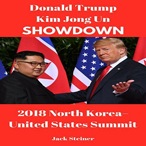 Donald Trump Kim Jong Un Showdown: 2018 North Korea - United States Summit audiobook cover art