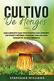 Cultivo de hongos: Guía completa para principiantes para aprender los pasos y métodos eficientes para cultivar hongos de manera orgánica: 1