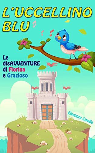 L'UCCELLINO BLU: Le disavventure di Fiorina e Grazioso (Italian Edition)