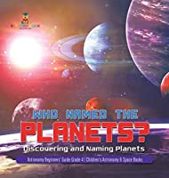 Who Named the Planets?: Discovering and Naming Planets - Astronomy Beginners' Guide Grade 4 - Children's Astronomy & Space Books