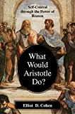 Image of What Would Aristotle Do? Self-Control Through the Power of Reason