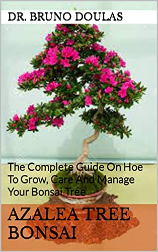 Azalea Tree Bonsai : The Complete Guide On Hoe To Grow, Care And Manage Your Bonsai Tree (English Edition)