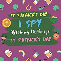St Patricks Day: I spy with my little eye st patrick's day: St patricks day pre k, i spy st patricks day, activity book for kids, Fun & Interactive Picture Book for Preschoolers & Toddlers 2-5 Year Olds, St Paddys Day Great Gift Idea For Kids,