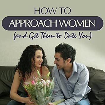 How to Approach Women (and Get Them to Date You)