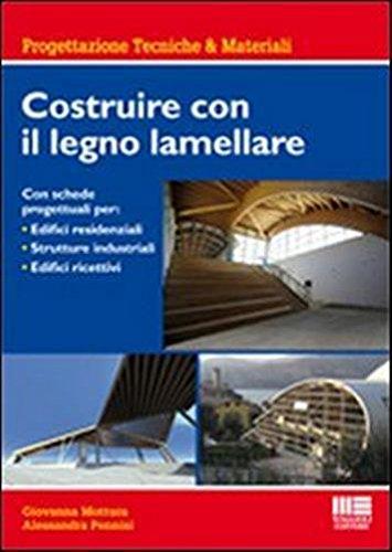Costruire con il legno lamellare. Con schede progettuali per: Edifici residenziali, strutture industriali, edifici ricettivi