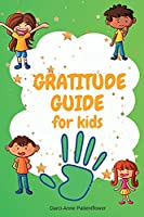 Gratitude Guide For Kids: A guide designed to teach children the art of being grateful A daily guide with many inspirational quotes for your kids mindfulness and positive thinking. Positive guide with daily prompts for kids ages 7-12.