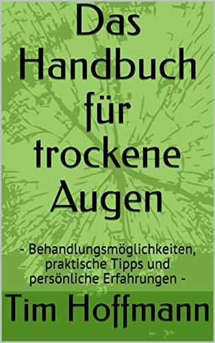 Trockenes Auge - Das Buch zur Hilfe und Therapie: Behandlungsmöglichkeiten, praktische Tipps und persönliche Erfahrungen (Dry Eye, Augentropfen, Brennende Augen)