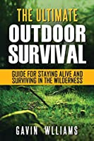 Outdoor Survival: The Ultimate Outdoor Survival Guide for Staying Alive and Surviving In The Wilderness