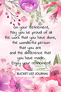 On your Retirement, May you be proud of all the work that you have done, the wonderful person that you are and the difference that you have made. ... Bucket List Journal Retirement gift.