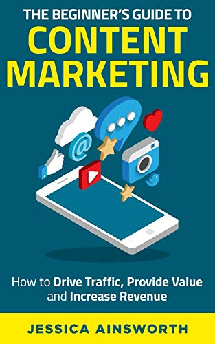 Book: The Beginner's Guide to Content Marketing - How to Drive Traffic, Provide Value and Increase Revenue (The Beginner's Guide to Marketing Book 2) by Jessica Ainsworth