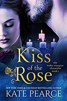 Kiss of the Rose (The Tudor Vampire Chronicles Book 1) by [Kate Pearce]